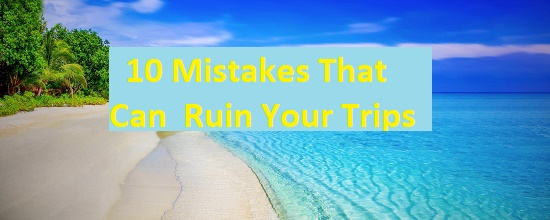 10 Mistakes That Can Ruin Your Trips