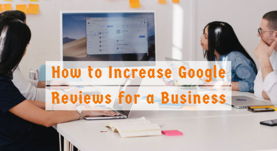 How to Increase Google Reviews for a brand or Business